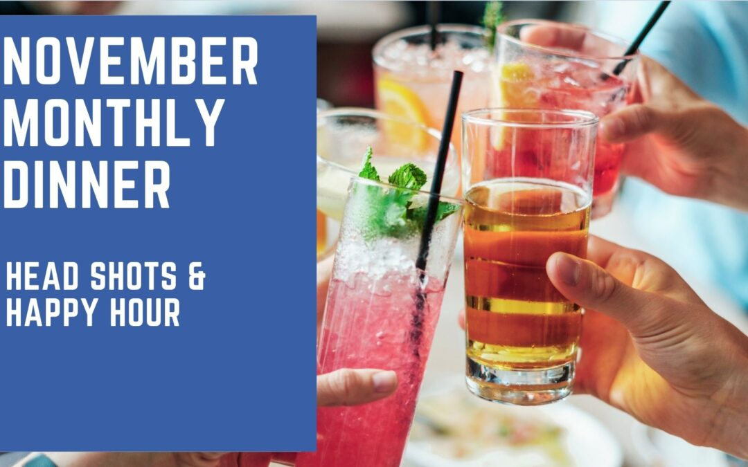 NOVEMBER MONTHLY DINNER: Head Shots & Happy Hour